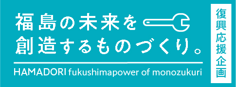復興応援企画 福島の未来を創造するものづくり。HAMADORI fukushimapower of monozukuri