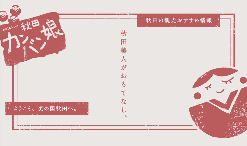 秋田の観光おすすめ情報。ようこそ、美の国秋田へ。秋田美人がおもてなし。あの子かわいや秋田カンバン娘